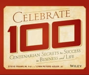 Celebrate 100 - Centenarian Secrets to Success in Business and Life ebook by Steve Franklin,Lynn Peters Adler