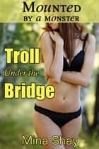 Mounted by a Monster: Troll Under the Bridge ebook by Mina Shay