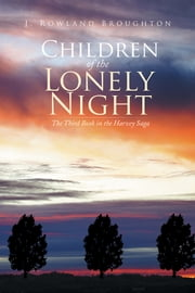 Children of the Lonely Night - The Third Book in the Harvey Saga ebook by J. Rowland Broughton