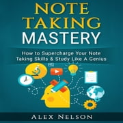 Note Taking Mastery: How to Supercharge Your Note Taking Skills & Study Like A Genius (Improved Learning & Effective Note Taking, Test & Exam Studying Strategies Series) audiobook by Alex Nelson