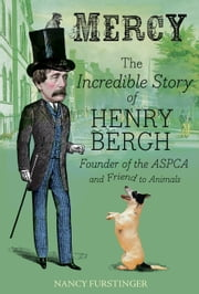 Mercy - The Incredible Story of Henry Bergh, Founder of the ASPCA and Friend to Animals ebook by Nancy Furstinger,Vincent Desjardins