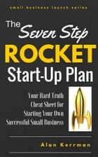 The Seven Step Rocket Start-Up Plan - Your Hard Truth Cheat Sheet for Starting Your Own Successful Small Business ebook by Alan Kerrman