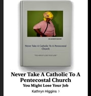 NEVER TAKE A CATHOLIC TO A PENTECOSTAL CHURCH - YOU MIGHT LOSE YOUR JOB eBook by Kathryn Higgins