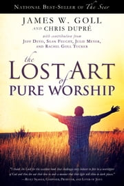 The Lost Art of Pure Worship ebook by James W. Goll,Chris Dupre,Jeff Deyo,Sean Feucht,Julie Meyer