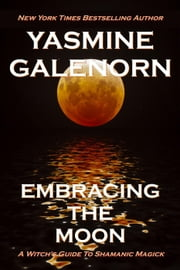 Embracing the Moon: A Witch's Guide to Shamanic Magick ebook by Yasmine Galenorn