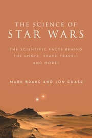 The Science of Star Wars - The Scientific Facts Behind the Force, Space Travel, and More! ebook by Mark Brake