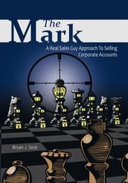 The Mark - A Real Sales Guy Approach to Selling Corporate Accounts ebook by Bryan J. Seck