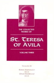 The Collected Works of St. Teresa of Avila, Volume Three ebook by St. Teresa of Avila,Kieran Kavanaugh, O.C.D.,Otilio Rodriguez, O.C.D.