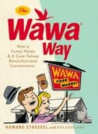 The Wawa Way - How a Funny Name and Six Core Values Revolutionized Convenience ebook by Howard Stoeckel, Bob Andelman