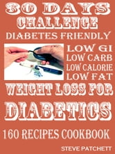30 days Challenge: Weight Loss for Diabetics - 160 Amazing Low Gi Low Carb Low Calorie Low fat Diabetic Friendly Recipes ebook by Steve Patchett