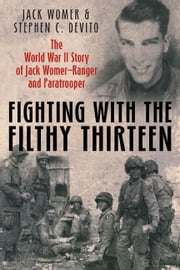 Fighting with the Filthy Thirteen: The World War II Story of Jack WomerRanger and Paratrooper - The World War II Story of Jack Womer—Ranger and Paratrooper ebook by Womer, Jack; DeVito, Stephen C.
