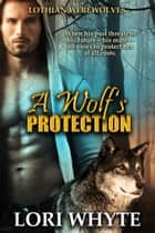 A Wolf's Protection - Lothian Werewolves, #1 ebook by Lori Whyte
