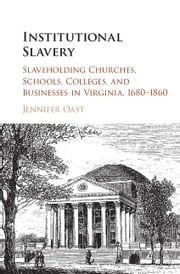 Institutional Slavery - Slaveholding Churches, Schools, Colleges, and Businesses in Virginia, 1680–1860 ebook by Jennifer Oast