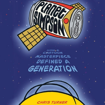Planet Simpson - How a Cartoon Masterpiece Documented an Era and Defined a Generation audiobook by Chris Turner