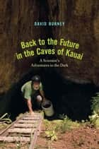 Back to the Future in the Caves of Kauai: A Scientist's Adventures in the Dark ebook by David A. Burney