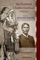The Essential Charles Eastman (Ohiyesa) - Light on the Indian World ebook by Charles Eastman