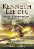 Kenneth Lee DFC - Battle of Britain & Desert Air Force Fighter Ace ebook by Nick Thomas