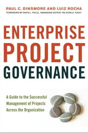 Enterprise Project Governance - A Guide to the Successful Management of Projects Across the Organization ebook by PAUL C. DINSMORE,Luiz Rocha,David L. Pells