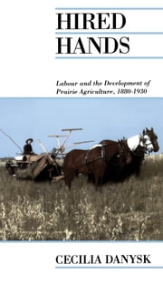 Hired Hands - Labour and the Development of Prarie Agriculture, 1880-1930 ebook by Cecilia Danysk