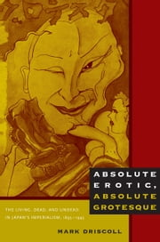 Absolute Erotic, Absolute Grotesque - The Living, Dead, and Undead in Japan's Imperialism, 18951945 ebook by Mark Driscoll