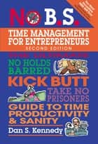 No B.S. Time Management for Entrepreneurs - The Ultimate No Holds Barred Kick Butt Take No Prisoners Guide to Time Productivity and Sanity ebook by Dan S. Kennedy