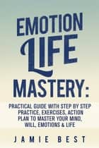 Emotion Life Mastery: Practical Guide with Step By Step Practice, Exercises, Action Plan to Master Your Mind, Will, Emotions & LIFE ebook by Jamie Best