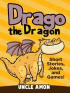 Drago the Dragon: Short Stories, Jokes, and Games! ebook by Uncle Amon
