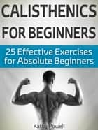 Calisthenics for Beginners: 25 Effective Exercises for Absolute Beginners ebook by Kathy Powell
