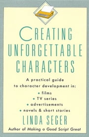 Creating Unforgettable Characters - A Practical Guide to Character Development in Films, TV Series, Advertisements, Novels & Short Stories ebook by Linda Seger