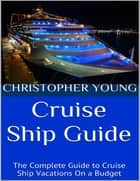 Cruise Ship Guide: The Complete Guide to Cruise Ship Vacations On a Budget ebook by Christopher Young