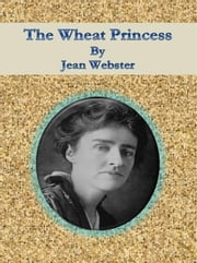 The Wheat Princess ebook by Jean Webster,Jean Webster,Jean Webster