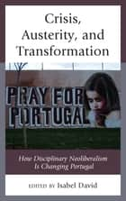 Crisis, Austerity, and Transformation - How Disciplinary Neoliberalism Is Changing Portugal ebook by Isabel David, Giovanni Allegretti, Ricardo Campos,...