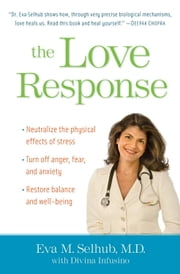 The Love Response - Your Prescription to Turn Off Fear, Anger, and Anxiety to Achieve Vibrant Health and Transform Your Life ebook by Eva M. Selhub, M.D.,Divinia Infusino