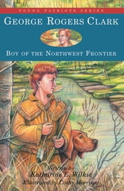 George Rogers Clark - Boy of the Northwest Frontier ebook by Katharine E. Wilkie