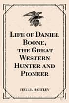Life of Daniel Boone, the Great Western Hunter and Pioneer ebook by Cecil B. Hartley