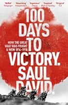 100 Days to Victory: How the Great War Was Fought and Won 1914-1918 ebook by Saul David