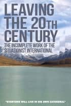 Leaving the 20th Century - The Incomplete Work of the Situationist International ebook by Christopher Gray
