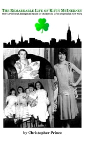 The Remarkable Life of Kitty McInerney: How A Poor Irish Immigrant Raised 17 Children in Great Depression New York ebook by Christopher Prince
