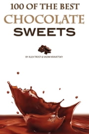 100 of the Best Chocolate Sweets ebook by Alex Trost/Vadim Kravetsky