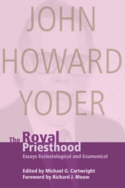 The Royal Priesthood - Essays Ecclesiological and Ecumenical ebook by John Howard Yoder