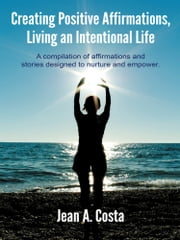 Creating Positive Affirmations, Living an Intentional Life - A compilation of affirmations and stories designed to nurture and empower. ebook by Jean A. Costa
