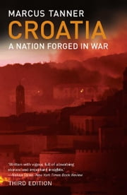 Croatia: A Nation Forged in War; Third Edition ebook by Marcus Tanner