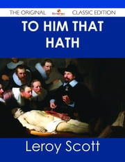 To Him That Hath - The Original Classic Edition ebook by Leroy Scott