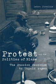Protest and the Politics of Blame - The Russian Response to Unpaid Wages ebook by Debra Lynn Javeline