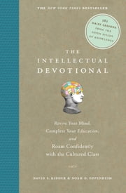The Intellectual Devotional - Revive Your Mind, Complete Your Education, and Roam Confidently with the Cultured Class ebook by David S. Kidder,Noah D. Oppenheim