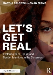 Let's Get Real - Exploring Race, Class, and Gender Identities in the Classroom ebook by Martha Caldwell,Oman Frame