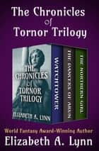 The Chronicles of Tornor Trilogy - Watchtower, The Dancers of Arun, and The Northern Girl ebook by Elizabeth A. Lynn