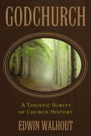 GODCHURCH: A Theistic Survey of Church History ebook by Edwin Walhout