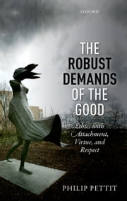 The Robust Demands of the Good: Ethics with Attachment, Virtue, and Respect ebook by Philip Pettit