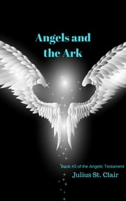 Angels and the Ark - Book #3 of the Angelic Testament ebook by Julius St. Clair